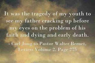 It was the tragedy of my youth to see my father cracking up before my eyes on the problem of his faith and dying and early death. ~Carl Jung to Pastor Walter Bernet, Letters Volume 2, Page 275