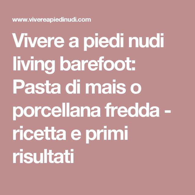 Vivere a piedi nudi living barefoot: Pasta di mais o porcellana fredda - ricetta e primi risultati