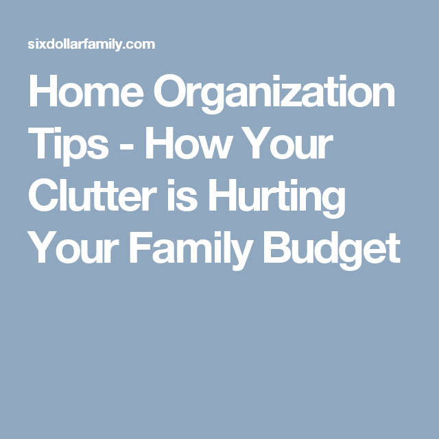Home Organization Tips - How Your Clutter is Hurting Your Family Budget