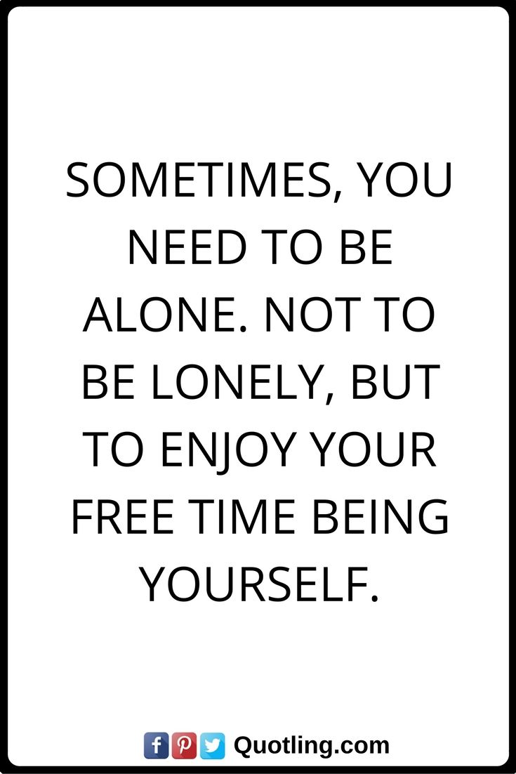 Sometimes Quotes Sometimes You Need To Be Alone Not To Be Lonely But To Enjoy Your Free Time Being Yourself Sometimes Quotes Quotes Words