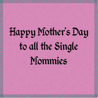 Happy Mothers Day Single Moms My Life As A Single Mother Happy