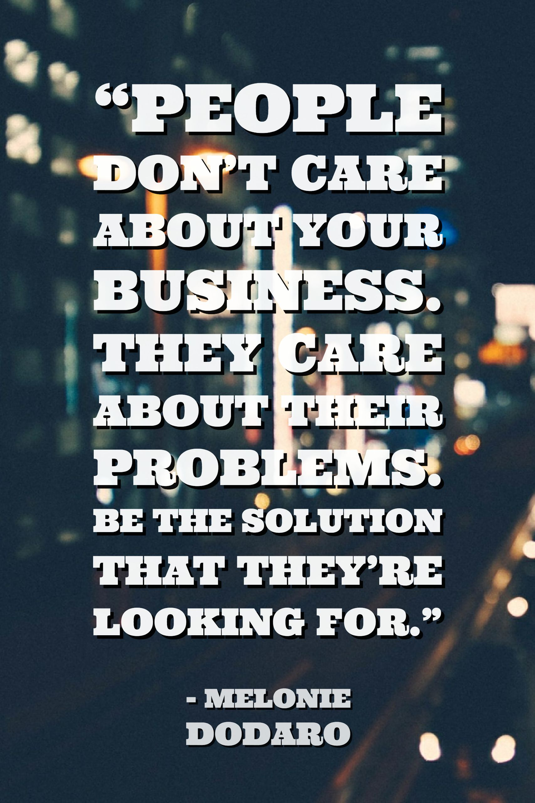 People Don T Care About Your Business They Care About Their Problems Be The Solution That They Marketing Quotes Inspirational Marketing Motivational Quotes