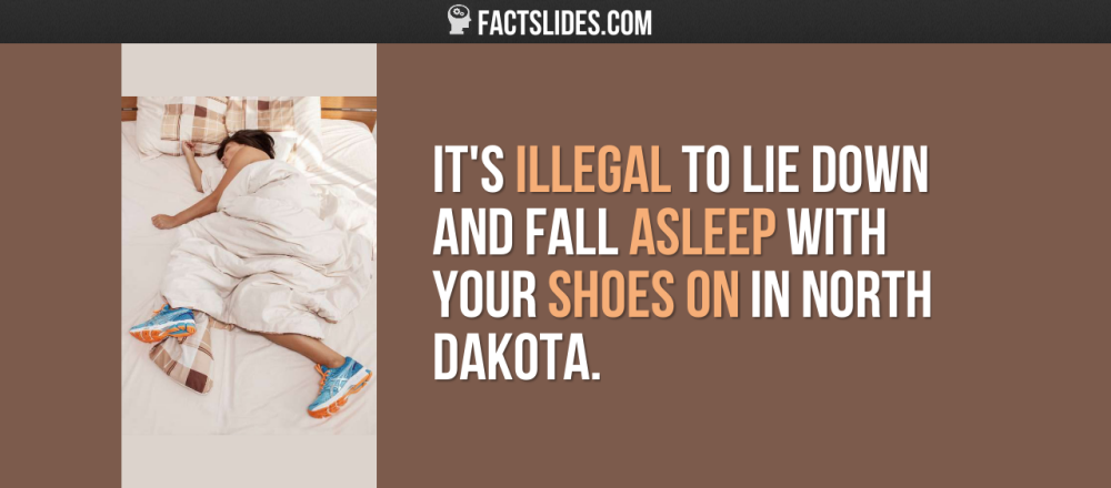 It's illegal to lie down and fall asleep with your shoes on in North Dakota.