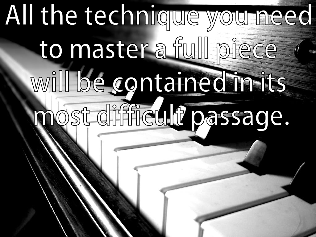 All the technique you need to master a full piece will be contained in its most difficult passage.