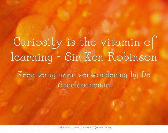 Curiosity is the vitamin of learning - Sir Ken Robinson