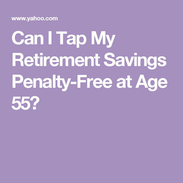 Can I Tap My Retirement Savings Penalty Free At Age 55 Retirement Fund Retirement Calculator Saving For Retirement