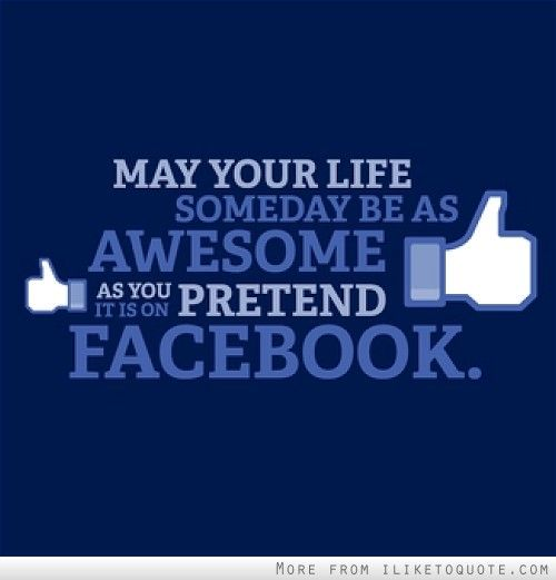 Facebook Quotes About Life May your life someday be as awesome as you pretend it is on  Facebook Quotes About Life