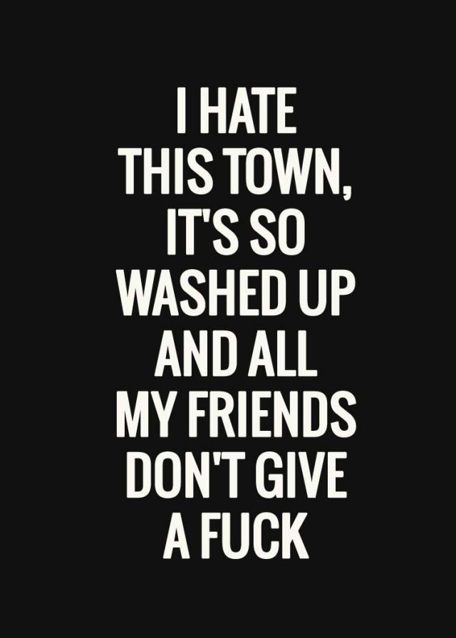 I hate this town it's so washed up and all my friends don't give a ...