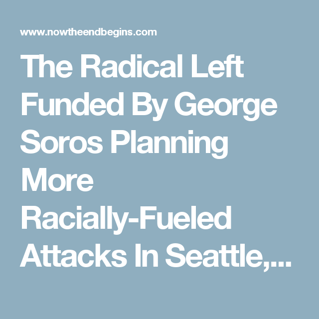 The Radical Left Funded By George Soros Planning More Racially-Fueled Attacks In Seattle, Baltimore and Kentucky • Now The End Begins
