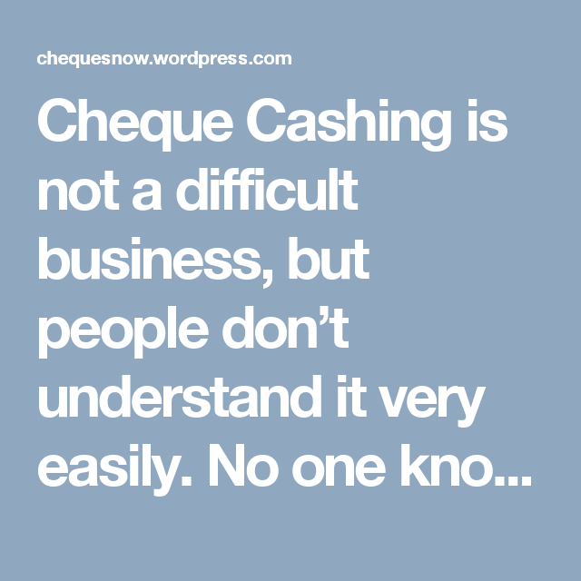 Cheque Cashing Is Not A Difficult Business But People Don T Understand It Very Easily No One Knows What Go People Dont Understand Check Cashing Understanding