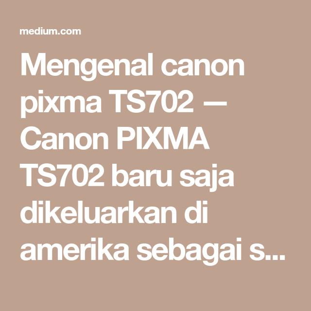Mengenal Canon Pixma Ts702 Canon Pixma Ts702 Baru Saja Dikeluarkan Di Amerika Sebagai Seri Canon Pixma Terbaru Canon Pixma Ts702 Dapat Digun Review Blog Blog
