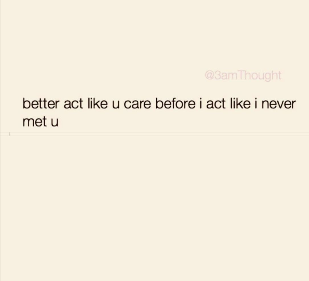 Better Act Like You Care Before I Act Like I Ve Never Met You Meeting You Quotes Words Quotes Bad Words Quotes