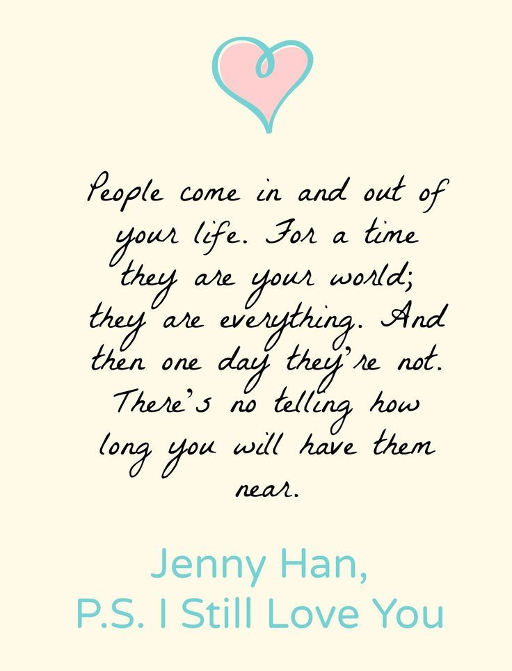 """People come in and out of your life. For a time they are your world; they are everything. And then one day they're not. There's not telling how long you will have them near."" -Jenny Han, PS I Still Love You"