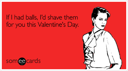 Funny Valentines Day Ecard If I had balls Id shave them for – E Card Valentine