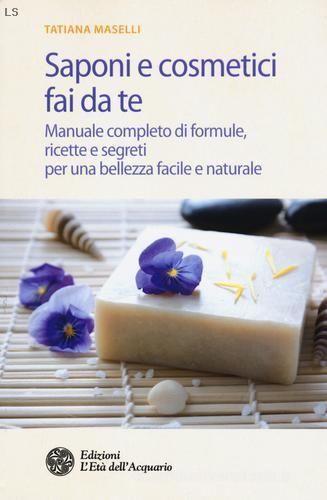 Saponi e cosmetici fai da te. Manuale completo di formule, ricette e segreti per una bellezza facile e naturale di Tatiana Maselli