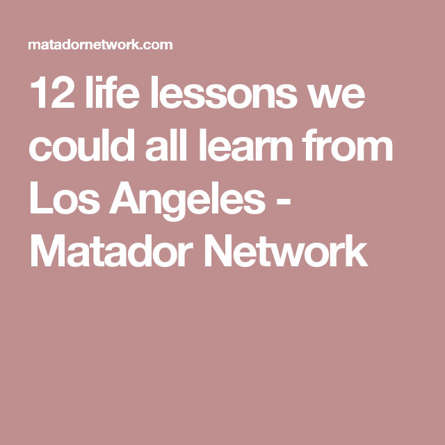 12 life lessons we could all learn from Los Angeles - Matador Network
