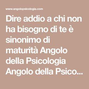 Dire addio a chi non ha bisogno di te è sinonimo di maturità Angolo della Psicologia Angolo della Psicologia