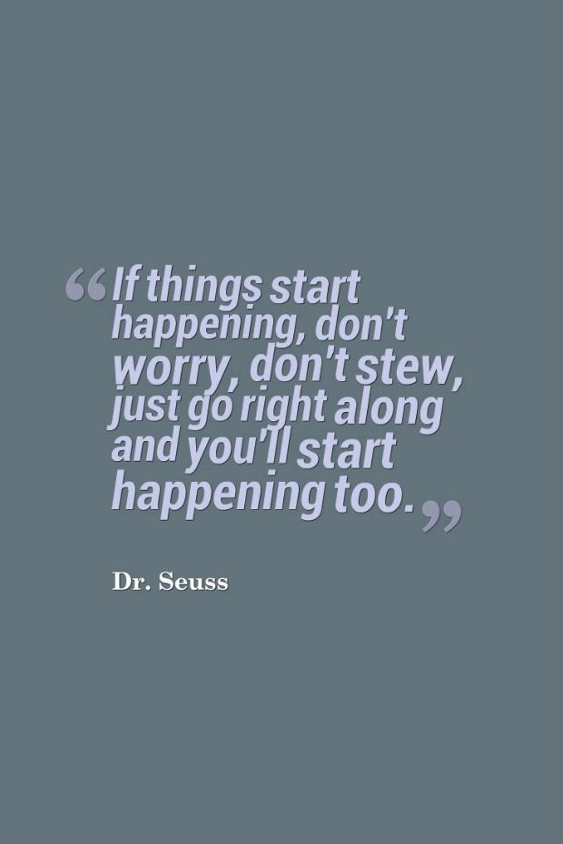 """If things start happening, don't worry, don't stew, just go right along and you'll start happening too."" — Dr. Seuss"