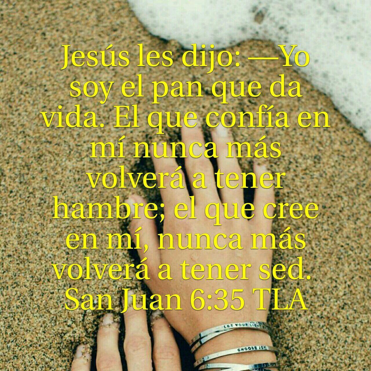 Jesús les dijo: Yo soy el pan que da vida. El que confía en mí nunca más tendra hambre;   Juan 6:35
