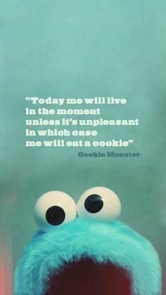 """Today me will live in the moment unless it's unpleasant in which case me will eat a cookie."" -Cookie Monster Cookie Monster gets me."