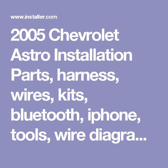 2005 chevrolet astro installation parts, harness, wires, kits, bluetooth,  iphone, tools, wire diagrams stereo