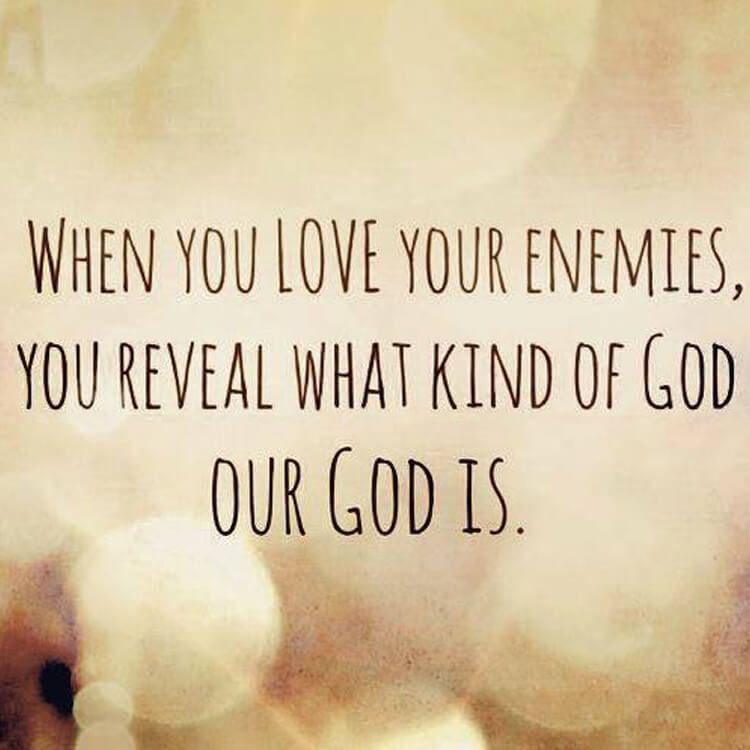 When you love your enemies, you reveal what kind of God our God is