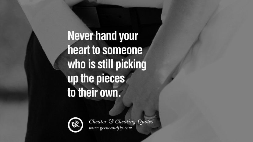 Never hand your heart to someone who is still picking up the pieces to their own. 60 Quotes On Cheating Boyfriend And Lying Husband