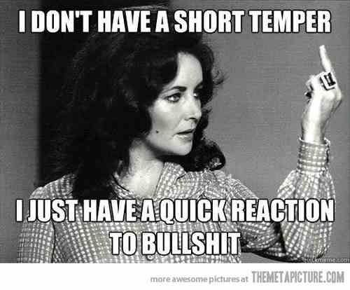 I don't have a short temper just a quick reaction to your bullshit