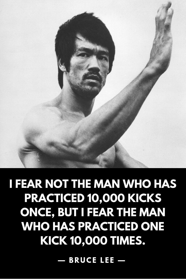 I Fear Not The Man Who Has Practiced 10 000 Kicks Once But I Fear The Man Who Has Practiced One Kick 10 000 Times B Bruce Lee Quotes Bruce Lee Reality Quotes