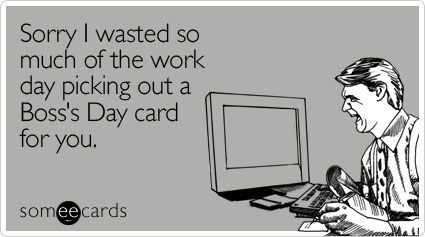 Sorry I Wasted So Much Of The Work Day Picking Out A Boss S Day Card For You Bosses Day Cards Boss Humor Happy Boss S Day
