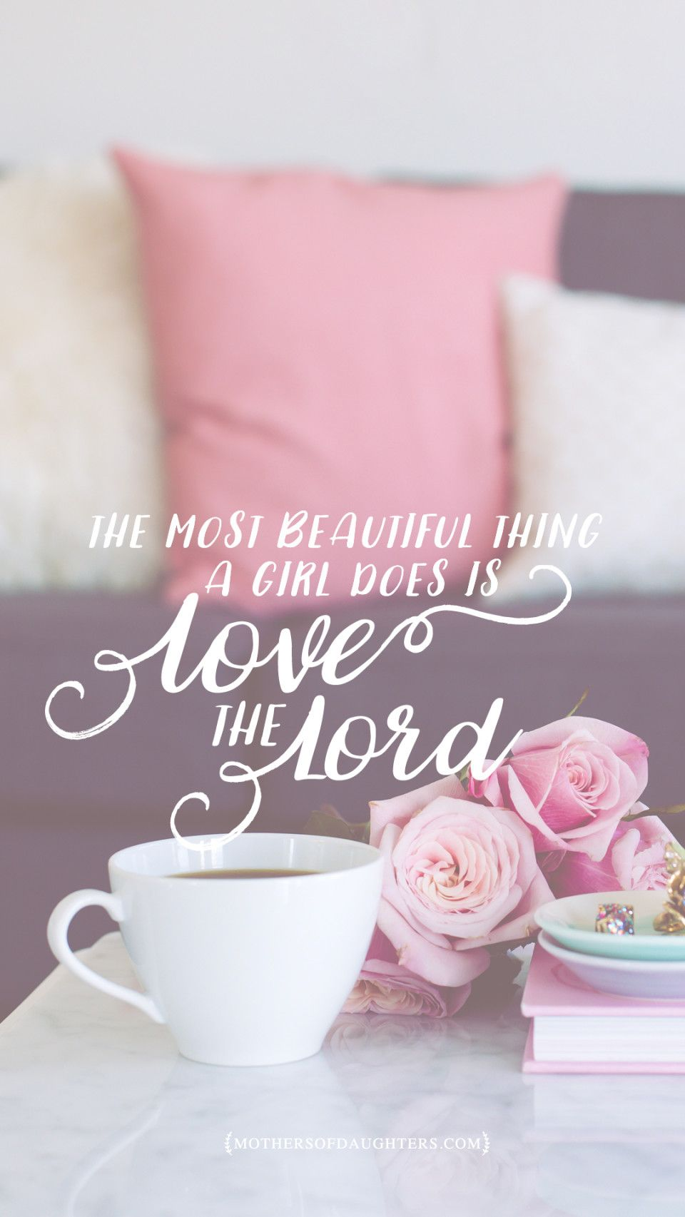 The Most Beautiful Thing A Girl Does Is Love The Lord Free Lockscreens Mothers Of Daughters Christian Wallpaper Bible Quotes Faith