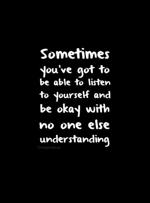 Sometimes You Ve Got To Be Able To Listen To Yourself And Be Okay With No Else Understanding Words Inspirational Quotes Quotable Quotes