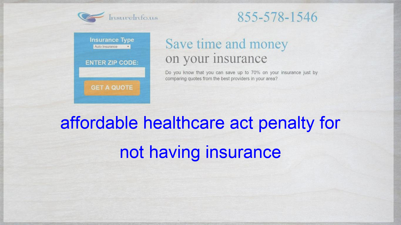 Affordable Healthcare Act Penalty For Not Having Insurance