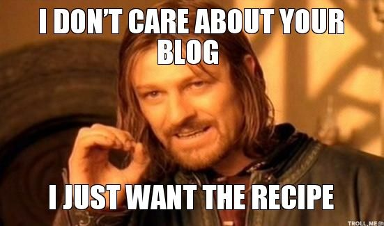 http://www.troll.me/images/boromir/i-dont-care-about-your-blog-i-just-want-the-recipe.jpg