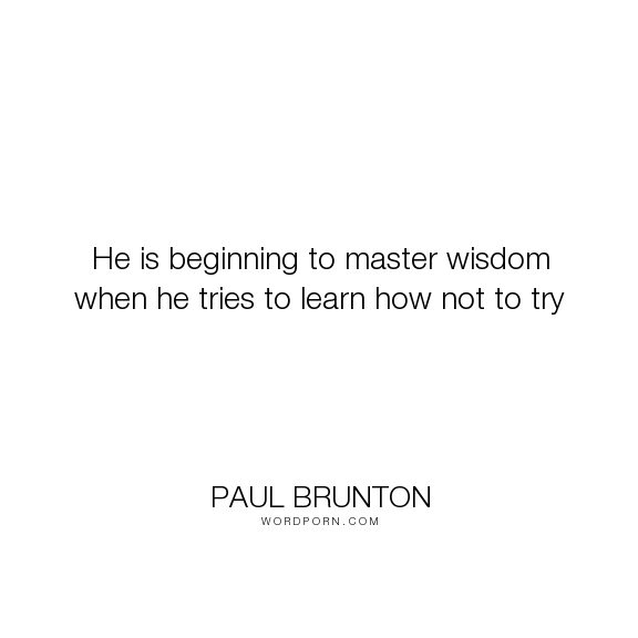 """Paul Brunton - """"He is beginning to master wisdom when he tries to learn how not to try"""". inspirational, wisdom, effort"""