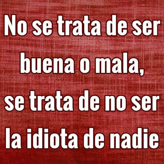 No se trata de ser buena o mala, se trata de no ser la idiota de nadie.