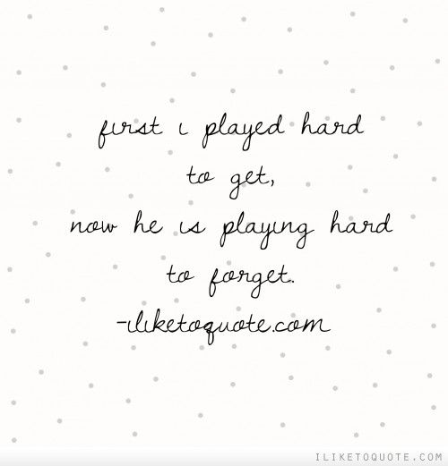 First I Played Hard To Get Now He Is Playing Hard To Forget