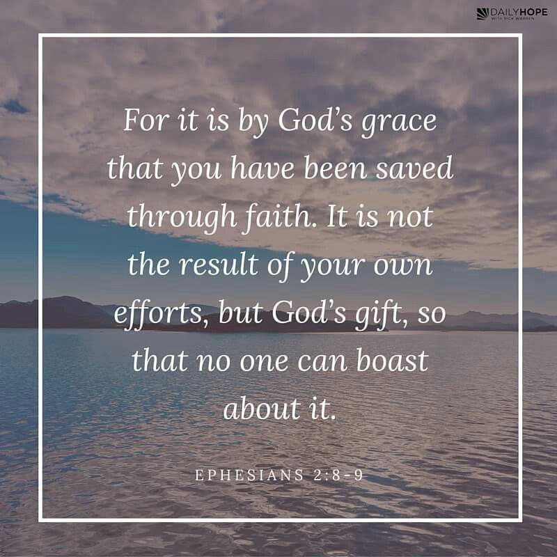 """""""For it is by God's grace that you have been saved through faith. It is not the result of your own efforts, but God's gift, so that no one can boast about it."""" (Ephesians 2:8-9 TEV)"""