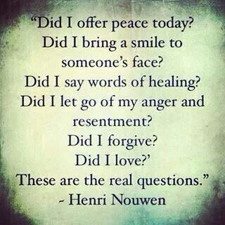 Did I offer peace today? Did I bring a smile to someone`s face ...