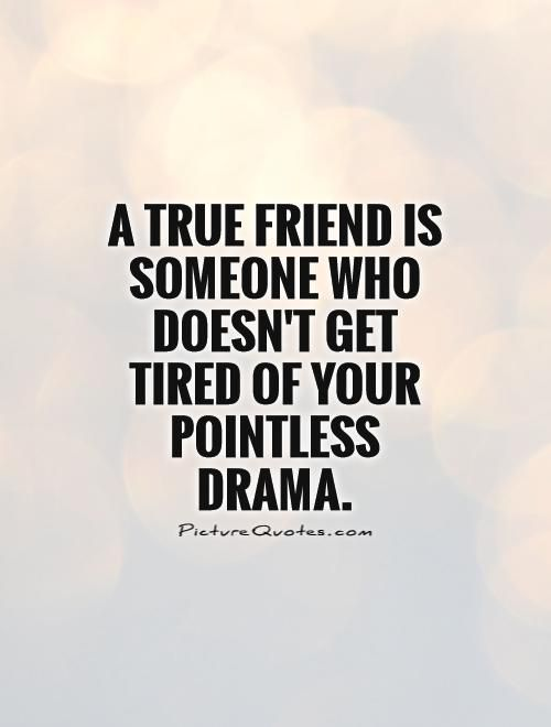 A true friend is someone who doesn't get tired of your pointless