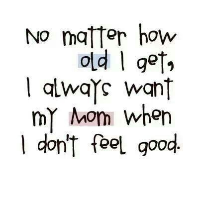 I Always Want Mom When I Don T Feel Good Mother Quotes Words Quotes