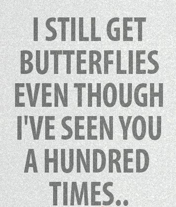 I still get butterflies even though I've seen you a hundred times. /// he will always be my true love