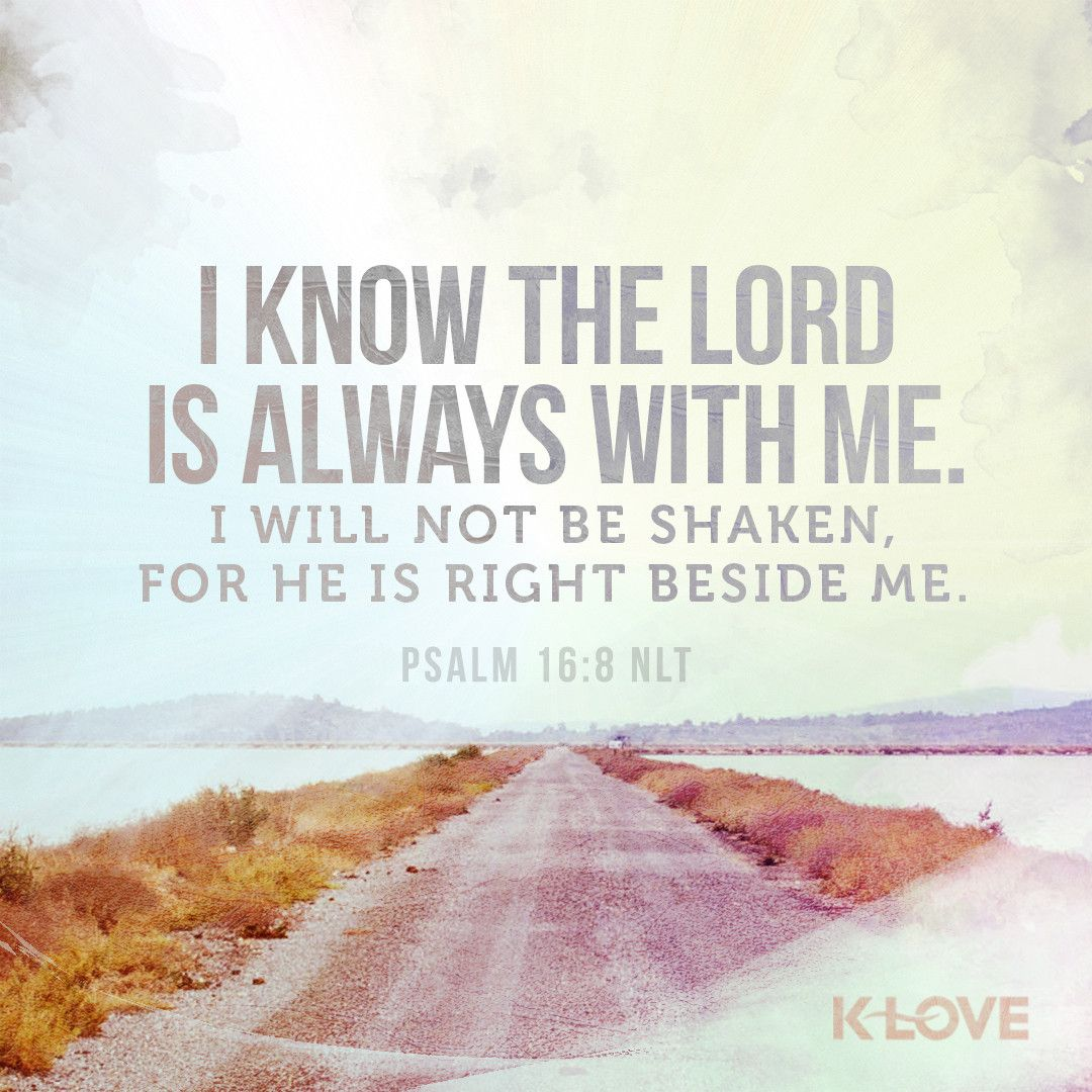 Psalms 16 8 Inspirational Image: K-LOVE's Encouraging Word. I Know The LORD Is Always With