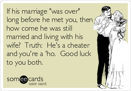 If His Marriage Was Over Long Before He Met You Then How Come He Was Still Married And Living With His Wife Truth He S Funny Quotes Quotes Cheating Quotes