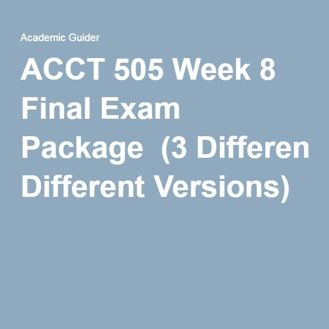 ACCT 505 Week 8 Final Exam Package(3 Different Versions).