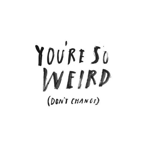 You're so weird (don't change) www.instawall.nl