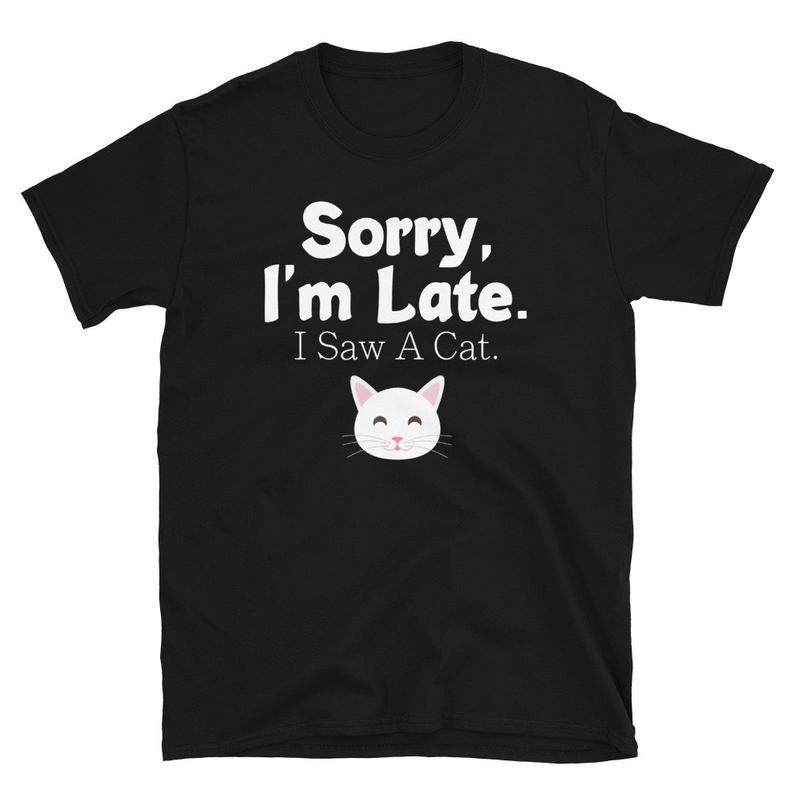 Funny Cat Lover Gift, Sorry I'm Late I Saw A Cat S
