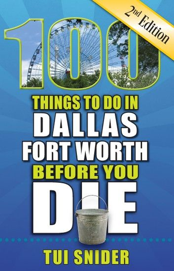 100 Things To Do In Dallas-Fort Worth Before You Die, Secon...