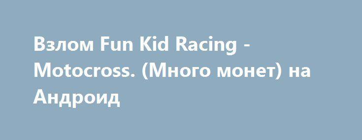 Взлом Fun Kid Racing - Motocross. (Много монет) на Андроид http://androider-vip.ru/games/racing/500-vzlom-fun-kid-racing-motocross-mnogo-monet-na-android.html