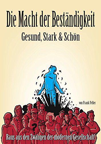 Die Macht der Beständigkeit - Gesund, Stark & Schön: Raus aus den Zwängen der modernen Gesellschaft! von Frank Feller http://www.amazon.de/dp/3737507732/ref=cm_sw_r_pi_dp_n35Sub0QJ6W9C